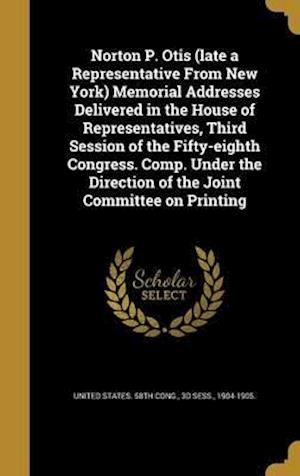 Bog, hardback Norton P. Otis (Late a Representative from New York) Memorial Addresses Delivered in the House of Representatives, Third Session of the Fifty-Eighth C