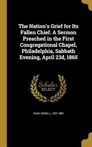 Bog, hardback The Nation's Grief for Its Fallen Chief. a Sermon Preached in the First Congregational Chapel, Philadelphia, Sabbath Evening, April 23d, 1865
