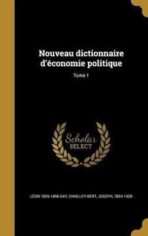 Nouveau Dictionnaire D'Economie Politique; Tome 1 af Leon 1826-1896 Say