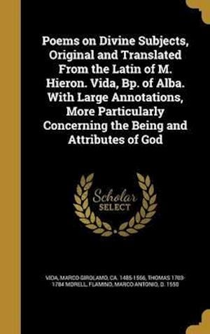 Poems on Divine Subjects, Original and Translated from the Latin of M. Hieron. Vida, BP. of Alba. with Large Annotations, More Particularly Concerning af Thomas 1703-1784 Morell