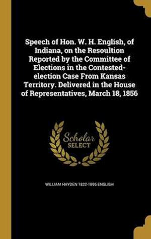 Speech of Hon. W. H. English, of Indiana, on the Resoultion Reported by the Committee of Elections in the Contested-Election Case from Kansas Territor af William Hayden 1822-1896 English