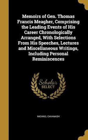 Bog, hardback Memoirs of Gen. Thomas Francis Meagher, Comprising the Leading Events of His Career Chronologically Arranged, with Selections from His Speeches, Lectu af Michael Cavanagh