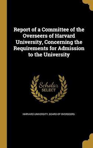 Bog, hardback Report of a Committee of the Overseers of Harvard University, Concerning the Requirements for Admission to the University