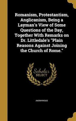 Bog, hardback Romanism, Protestantism, Anglicanism, Being a Layman's View of Some Questions of the Day, Together with Remarks on Dr. Littledale's Plain Reasons Agai