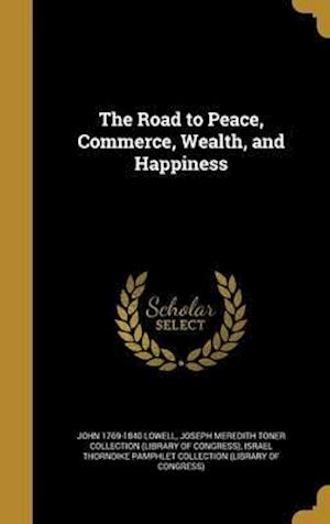 Bog, hardback The Road to Peace, Commerce, Wealth, and Happiness af John 1769-1840 Lowell