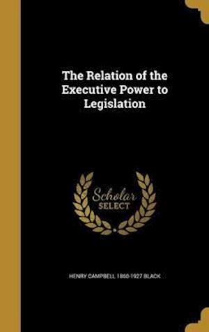 Bog, hardback The Relation of the Executive Power to Legislation af Henry Campbell 1860-1927 Black