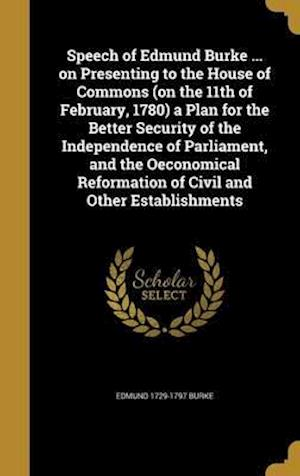 Bog, hardback Speech of Edmund Burke ... on Presenting to the House of Commons (on the 11th of February, 1780) a Plan for the Better Security of the Independence of af Edmund 1729-1797 Burke