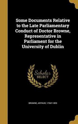 Bog, hardback Some Documents Relative to the Late Parliamentary Conduct of Doctor Browne, Representative in Parliament for the University of Dublin