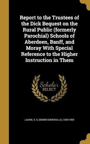 Bog, hardback Report to the Trustees of the Dick Bequest on the Rural Public (Formerly Parochial) Schools of Aberdeen, Banff, and Moray with Special Reference to th