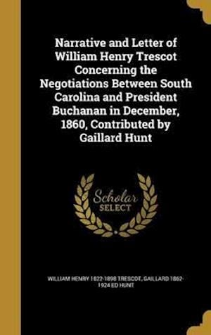 Bog, hardback Narrative and Letter of William Henry Trescot Concerning the Negotiations Between South Carolina and President Buchanan in December, 1860, Contributed af William Henry 1822-1898 Trescot, Gaillard 1862-1924 Ed Hunt