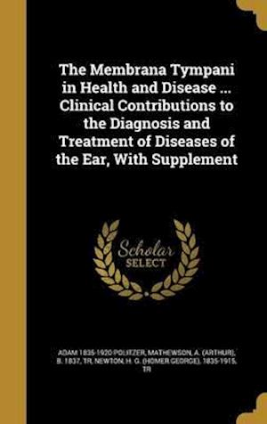 Bog, hardback The Membrana Tympani in Health and Disease ... Clinical Contributions to the Diagnosis and Treatment of Diseases of the Ear, with Supplement af Adam 1835-1920 Politzer