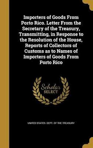 Bog, hardback Importers of Goods from Porto Rico. Letter from the Secretary of the Treasury, Transmitting, in Response to the Resolution of the House, Reports of Co