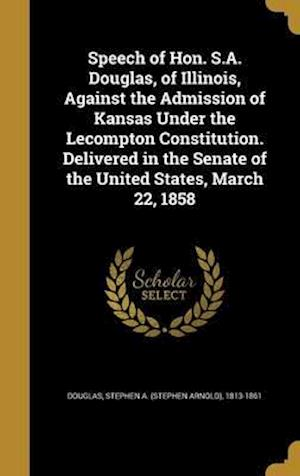 Bog, hardback Speech of Hon. S.A. Douglas, of Illinois, Against the Admission of Kansas Under the Lecompton Constitution. Delivered in the Senate of the United Stat