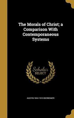 Bog, hardback The Morals of Christ; A Comparison with Contemporaneous Systems af Austin 1844-1913 Bierbower