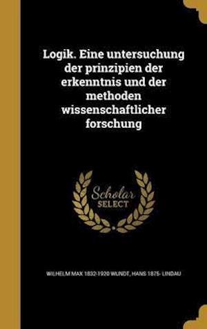 Bog, hardback Logik. Eine Untersuchung Der Prinzipien Der Erkenntnis Und Der Methoden Wissenschaftlicher Forschung af Wilhelm Max 1832-1920 Wundt, Hans 1875- Lindau