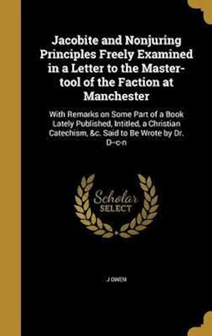 Bog, hardback Jacobite and Nonjuring Principles Freely Examined in a Letter to the Master-Tool of the Faction at Manchester af J. Owen