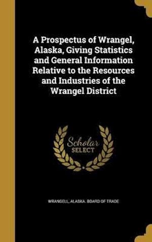 Bog, hardback A Prospectus of Wrangel, Alaska, Giving Statistics and General Information Relative to the Resources and Industries of the Wrangel District
