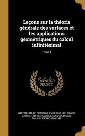 Lecons Sur La Theorie Generale Des Surfaces Et Les Applications Geometriques Du Calcul Infinitesimal; Tome 4 af Emile 1856-1941 Picard, Gaston 1842-1917 Darboux, Gabriel 1858-1931 Koenigs