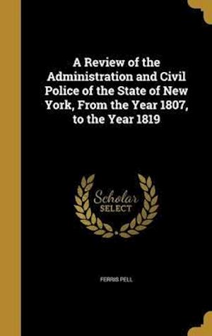 Bog, hardback A Review of the Administration and Civil Police of the State of New York, from the Year 1807, to the Year 1819 af Ferris Pell