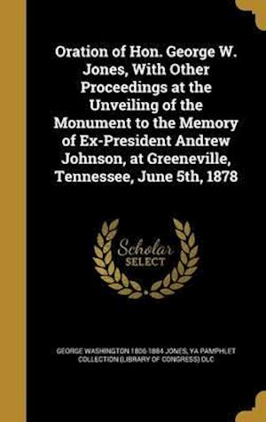 Bog, hardback Oration of Hon. George W. Jones, with Other Proceedings at the Unveiling of the Monument to the Memory of Ex-President Andrew Johnson, at Greeneville, af George Washington 1806-1884 Jones