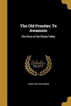 The Old Frontier; Te Awamutu af James 1870-1943 Cowan
