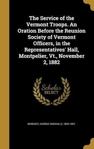 Bog, hardback The Service of the Vermont Troops. an Oration Before the Reunion Society of Vermont Officers, in the Representatives' Hall, Montpelier, VT., November