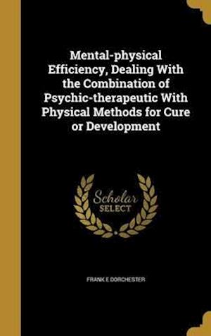 Bog, hardback Mental-Physical Efficiency, Dealing with the Combination of Psychic-Therapeutic with Physical Methods for Cure or Development af Frank E. Dorchester