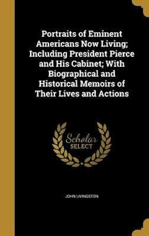 Bog, hardback Portraits of Eminent Americans Now Living; Including President Pierce and His Cabinet; With Biographical and Historical Memoirs of Their Lives and Act af John Livingston