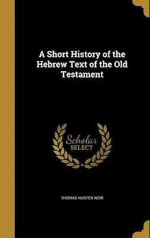 Bog, hardback A Short History of the Hebrew Text of the Old Testament af Thomas Hunter Weir