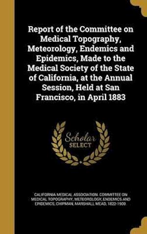 Bog, hardback Report of the Committee on Medical Topography, Meteorology, Endemics and Epidemics, Made to the Medical Society of the State of California, at the Ann