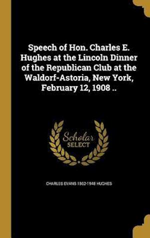 Bog, hardback Speech of Hon. Charles E. Hughes at the Lincoln Dinner of the Republican Club at the Waldorf-Astoria, New York, February 12, 1908 .. af Charles Evans 1862-1948 Hughes