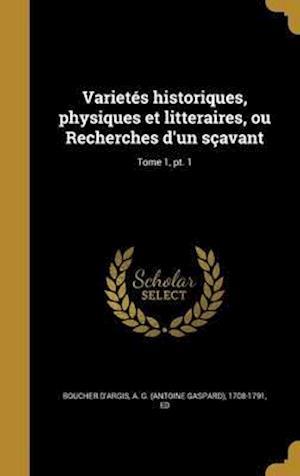 Bog, hardback Varietes Historiques, Physiques Et Litteraires, Ou Recherches D'Un Scavant; Tome 1, PT. 1