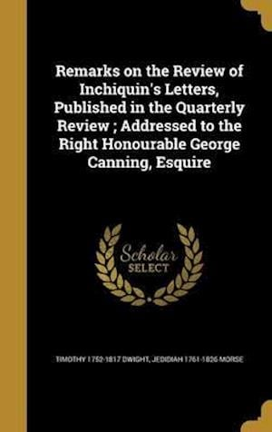 Bog, hardback Remarks on the Review of Inchiquin's Letters, Published in the Quarterly Review; Addressed to the Right Honourable George Canning, Esquire af Timothy 1752-1817 Dwight, Jedidiah 1761-1826 Morse