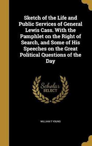 Bog, hardback Sketch of the Life and Public Services of General Lewis Cass. with the Pamphlet on the Right of Search, and Some of His Speeches on the Great Politica af William T. Young