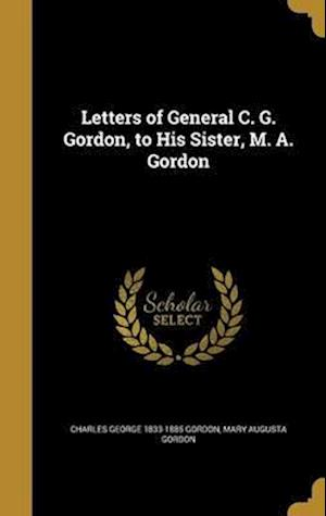 Bog, hardback Letters of General C. G. Gordon, to His Sister, M. A. Gordon af Mary Augusta Gordon, Charles George 1833-1885 Gordon