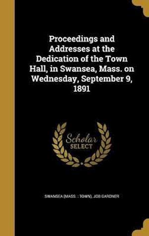 Bog, hardback Proceedings and Addresses at the Dedication of the Town Hall, in Swansea, Mass. on Wednesday, September 9, 1891 af Job Gardner