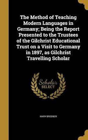 Bog, hardback The Method of Teaching Modern Languages in Germany; Being the Report Presented to the Trustees of the Gilchrist Educational Trust on a Visit to German af Mary Brebner