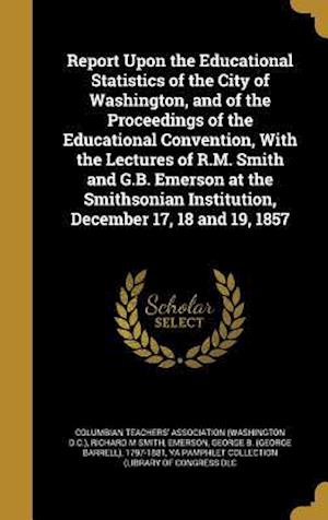 Bog, hardback Report Upon the Educational Statistics of the City of Washington, and of the Proceedings of the Educational Convention, with the Lectures of R.M. Smit af Richard M. Smith