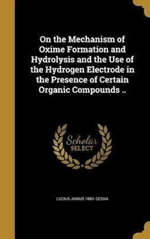 Bog, hardback On the Mechanism of Oxime Formation and Hydrolysis and the Use of the Hydrogen Electrode in the Presence of Certain Organic Compounds .. af Lucius Junius 1883- Desha