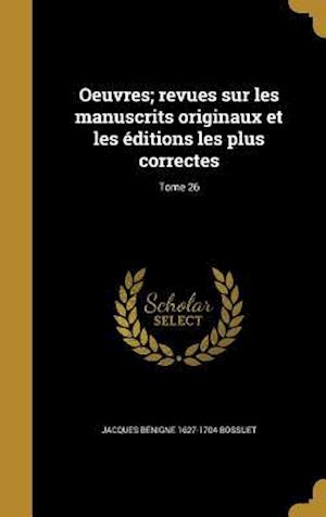 Bog, hardback Oeuvres; Revues Sur Les Manuscrits Originaux Et Les Editions Les Plus Correctes; Tome 26 af Jacques Benigne 1627-1704 Bossuet