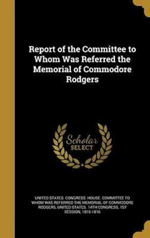 Bog, hardback Report of the Committee to Whom Was Referred the Memorial of Commodore Rodgers