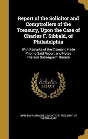 Bog, hardback Report of the Solicitor and Comptrollers of the Treasury, Upon the Case of Charles F. Sibbald, of Philadelphia af Charles Fraser Sibbald