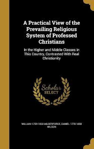 Bog, hardback A   Practical View of the Prevailing Religious System of Professed Christians af William 1759-1833 Wilberforce, Daniel 1778-1858 Wilson