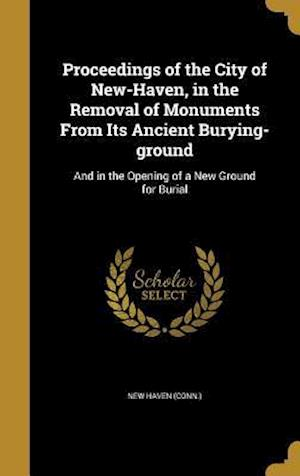 Bog, hardback Proceedings of the City of New-Haven, in the Removal of Monuments from Its Ancient Burying-Ground