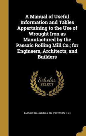 Bog, hardback A   Manual of Useful Information and Tables Appertaining to the Use of Wrought Iron as Manufactured by the Passaic Rolling Mill Co.; For Engineers, Ar