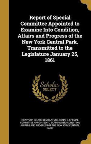 Bog, hardback Report of Special Committee Appointed to Examine Into Condition, Affairs and Progress of the New York Central Park. Transmitted to the Legislature Jan