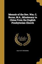 Memoir of the REV. Wm. C. Burns, M.A., Missionary to China from the English Presbyterian Church af Islay 1817-1872 Burns