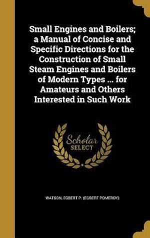 Bog, hardback Small Engines and Boilers; A Manual of Concise and Specific Directions for the Construction of Small Steam Engines and Boilers of Modern Types ... for