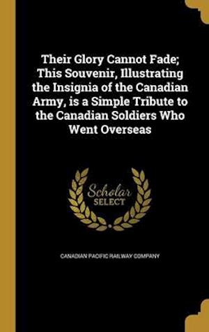 Bog, hardback Their Glory Cannot Fade; This Souvenir, Illustrating the Insignia of the Canadian Army, Is a Simple Tribute to the Canadian Soldiers Who Went Overseas