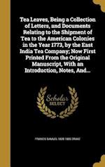 Tea Leaves, Being a Collection of Letters, and Documents Relating to the Shipment of Tea to the American Colonies in the Year 1773, by the East India af Francis Samuel 1828-1885 Drake